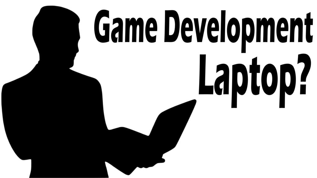 Choosing A Game Development Laptop